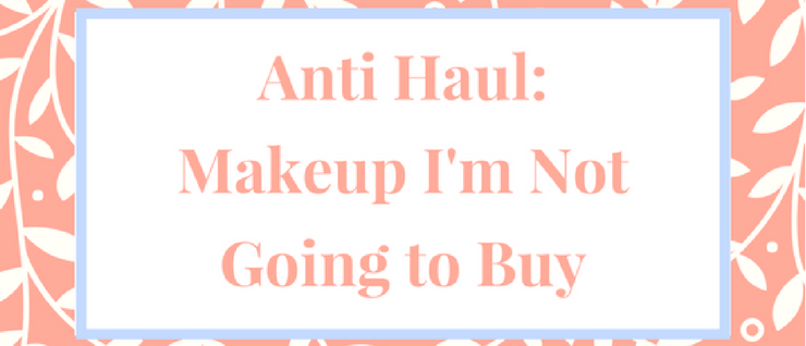 Anti Haul – Makeup I'm not Going to Buy