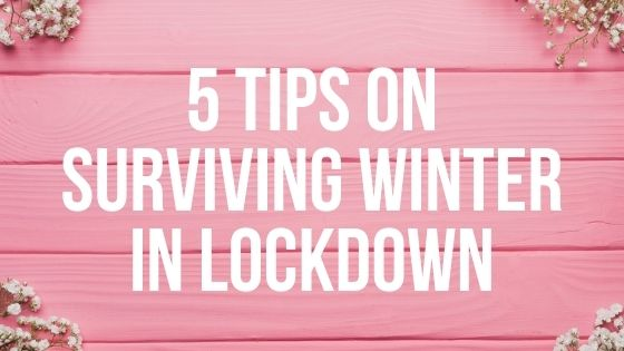 5 Tips on Surviving Winter in Lockdown