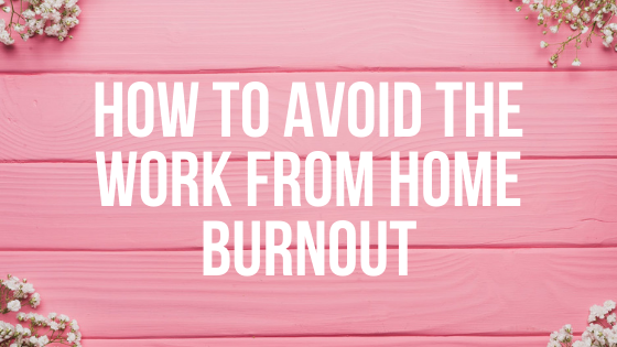How to Avoid the Work From Home Burnout