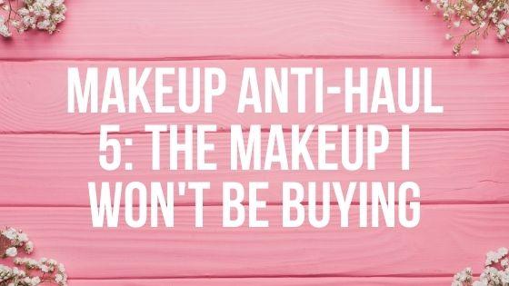 Makeup Anti-Haul 5: The Makeup I Won't Be Buying